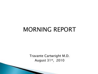 MORNING REPORT Travante Cartwright M.D. August 31 st ,  2010