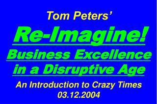 Tom Peters'   Re-Imagine! Business Excellence in a Disruptive Age An Introduction to Crazy Times 03.12.2004