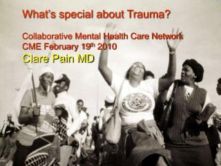 What's special about Trauma? Collaborative Mental Health Care Network CME February 19 th  2010 Clare Pain MD