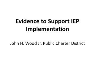 Evidence to Support IEP Implementation John H. Wood Jr. Public Charter District