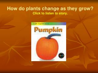 How do plants change as they grow? Click to listen to story.