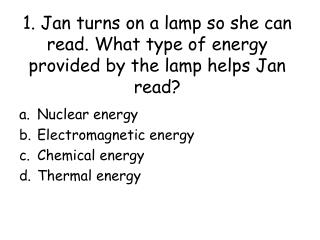 1. Jan turns on a lamp so she can read. What type of energy provided by the lamp helps Jan read?