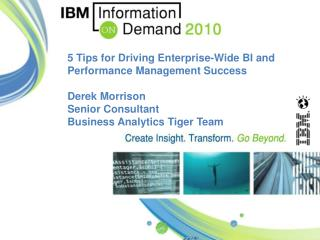 5 Tips for  Driving Enterprise-Wide BI and Performance Management Success Derek Morrison Senior Consultant Business Anal