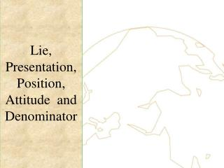 Lie, Presentation,  Position, Attitude  and Denominator