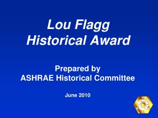 Lou Flagg  Historical Award Prepared by  ASHRAE Historical Committee June 2010