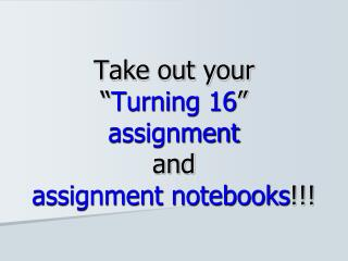 "Take out your  "" Turning 16 ""  assignment and  assignment notebooks !!!"