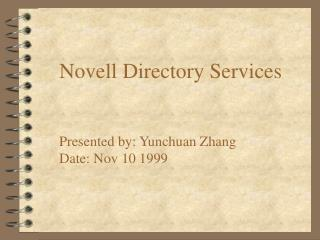 Novell Directory Services Presented by: Yunchuan Zhang Date: Nov 10 1999