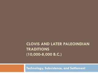 Clovis and Later Paleoindian Traditions (10,000-8,000 B.C.)
