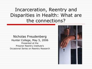 Incarceration, Reentry and Disparities in Health: What are the connections
