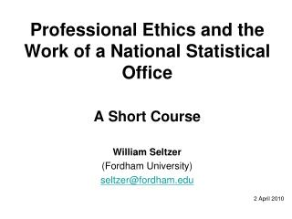 Professional Ethics and the Work of a National Statistical Office A Short Course William Seltzer
