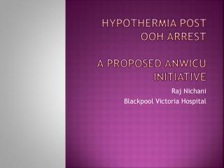 Hypothermia post OOH Arrest A proposed ANWICU initiative