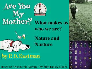 What makes us who we are? Nature and Nurture