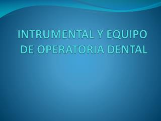 INTRUMENTAL Y EQUIPO DE OPERATORIA DENTAL