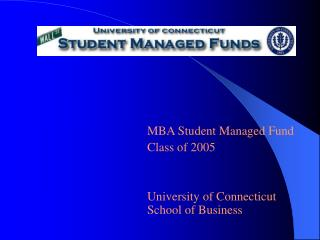 MBA Student Managed Fund Class of 2005 University of Connecticut School of Business
