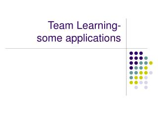 Team Learning- some applications