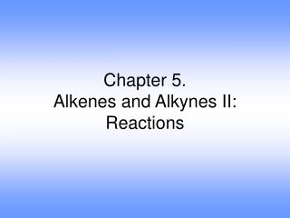 Chapter 5. Alkenes and Alkynes II: Reactions