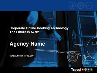 Corporate Online Booking Technology The Future is  NOW Agency Name Sunday, November 16, 2014