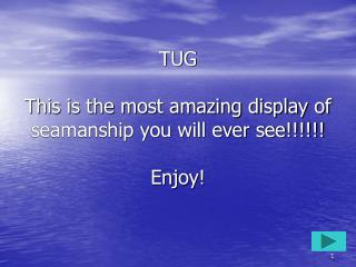 TUG  This is the most amazing display of seamanship you will ever see!!!!!!   Enjoy!