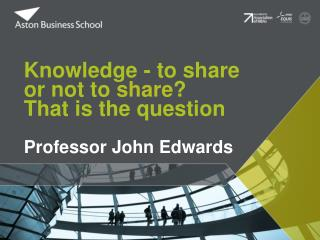 Knowledge - to share or not to  share ? That is the question Professor John Edwards