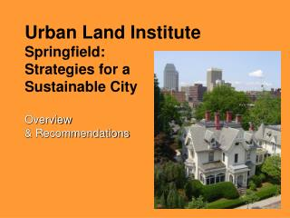 Urban Land Institute Springfield:  Strategies for a  Sustainable City Overview  & Recommendations