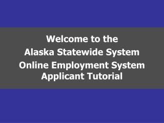 Welcome to the  Alaska Statewide System Online Employment System Applicant Tutorial