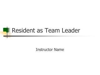 Resident as Team Leader