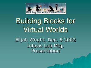 Building Blocks for Virtual Worlds