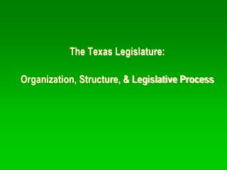 The Texas Legislature: Organization, Structure, & Legislative Process