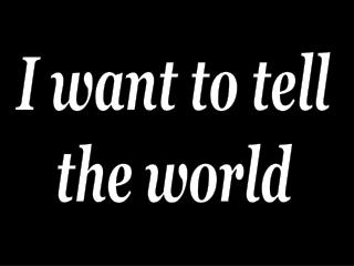 I want to tell the world