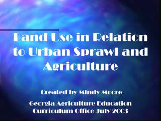 Land Use in Relation to Urban Sprawl and Agriculture  Created by Mindy Moore