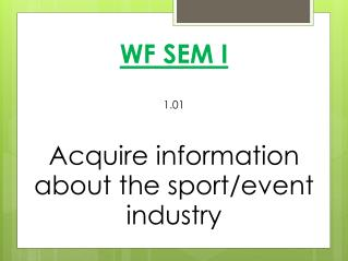 WF SEM I 1.01 Acquire information about the sport/event  industry