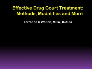 Effective Drug Court Treatment:  Methods, Modalities and More Terrence D Walton, MSW, ICADC