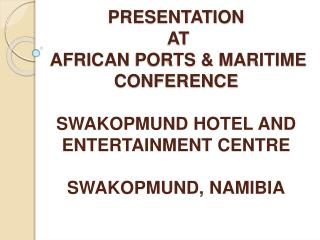 PRESENTATION              AT AFRICAN  PORTS &  MARITIME  CONFERENCE SWAKOPMUND  HOTEL AND ENTERTAINMENT  CENTRE SWAK