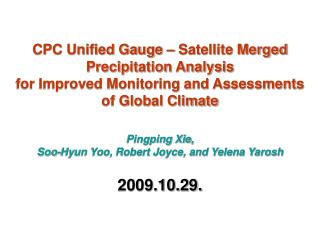 CPC Unified Gauge   Satellite Merged Precipitation Analysis  for Improved Monitoring and Assessments  of Global Climate