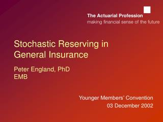 Stochastic Reserving in General Insurance  Peter England, PhD EMB