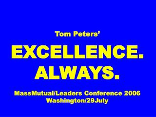 Tom Peters' EXCELLENCE. ALWAYS. MassMutual/Leaders Conference 2006 Washington/29July