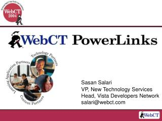 Sasan Salari VP, New Technology Services Head, Vista Developers Network salari@webct.com