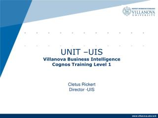 UNIT  –UIS Villanova Business Intelligence Cognos Training Level 1 Cletus Rickert Director -UIS