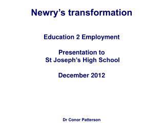 Newry's transformation Education 2 Employment  Presentation to   St Joseph's High School