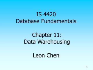 IS 4420 Database Fundamentals Chapter 11: Data Warehousing Leon Chen