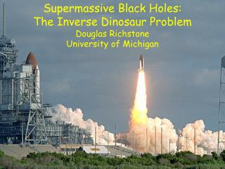 Supermassive Black Holes:  The Inverse Dinosaur Problem  Douglas Richstone University of Michigan