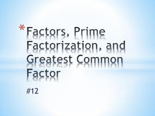 Factors, Prime Factorization, and Greatest Common Factor