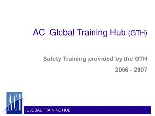 ACI Global Training Hub  (GTH) Safety Training provided by the GTH 2006 - 2007