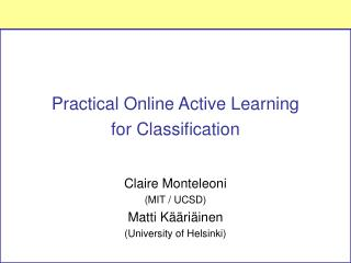 Practical Online Active Learning  for Classification Claire Monteleoni  (MIT / UCSD)