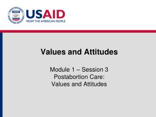 Values and Attitudes  Module 1   Session 3 Postabortion Care:  Values and Attitudes