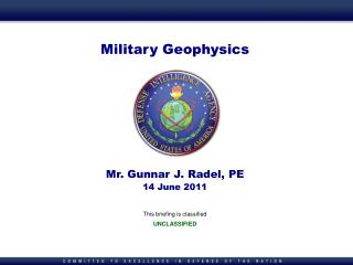Military Geophysics       Mr. Gunnar J. Radel, PE 14 June 2011  This briefing is classified UNCLASSIFIED