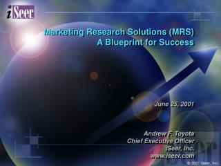 Marketing Research Solutions (MRS) A Blueprint for Success June 25, 2001 Andrew F. Toyota