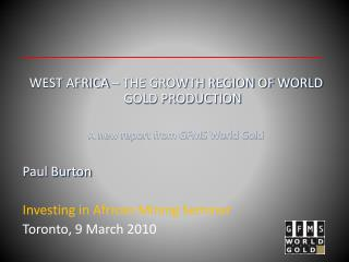 WEST AFRICA – THE GROWTH REGION OF WORLD GOLD PRODUCTION A new report from GFMS World Gold