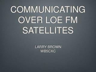 COMMUNICATING  OVER LOE FM SATELLITES