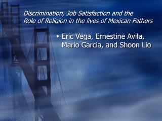 Discrimination, Job Satisfaction and the  Role of Religion in the lives of Mexican Fathers